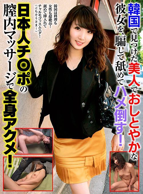 韓国で見つけた美人でおしとやかな彼女を、騙して舐めてハメ倒す!日本人チ○ポの膣内マッサージで全身アクメ!